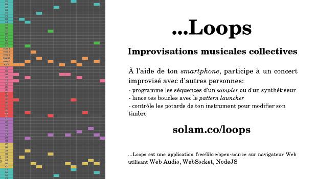 ...Loops - improvisations musicales collectives pour tous !       solam.co/loops    À l'aide de ton smartphone, pendant une performance audiovisuelle live pilotées avec d'autres,    - programme les séquences/notes/boucles d'un sampler ou d'un synthétiseur    - lance tes boucles avec le clip/patterns launcher (à la Skrillex ou AraabMuzik)   - bouge les potards de ton instrument pour modifier le son en direct !   => l'ensemble passe sur le sound system : tu participe à un concert improvisé !    ...Loops est une application FLOSS sur navigateur Web utilisant:  Web Audio, WebSocket, NodeJS